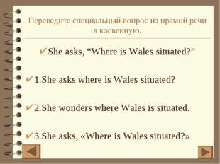 """Переведите специальный вопрос из прямой речи в косвенную. She asks, """"Where is"""