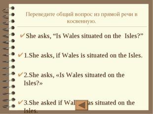 """Переведите общий вопрос из прямой речи в косвенную. She asks, """"Is Wales situa"""