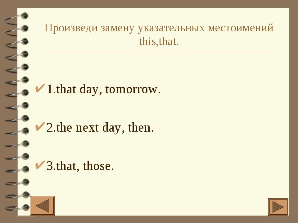 Произведи замену указательных местоимений this,that. 1.that day, tomorrow. 2....