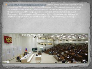 К ведению Совета Федерации относятся: утверждение изменения границ между субъ