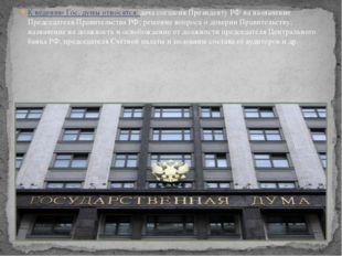 К ведению Гос. думы относятся: дача согласия Президенту РФ на назначение Пред