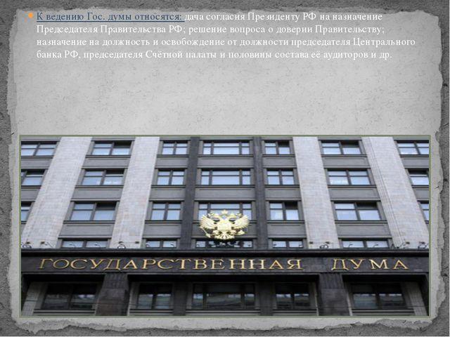 К ведению Гос. думы относятся: дача согласия Президенту РФ на назначение Пред...