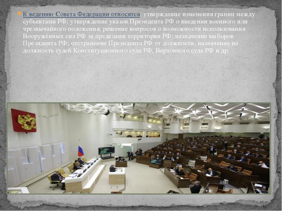 К ведению Совета Федерации относятся: утверждение изменения границ между субъ...
