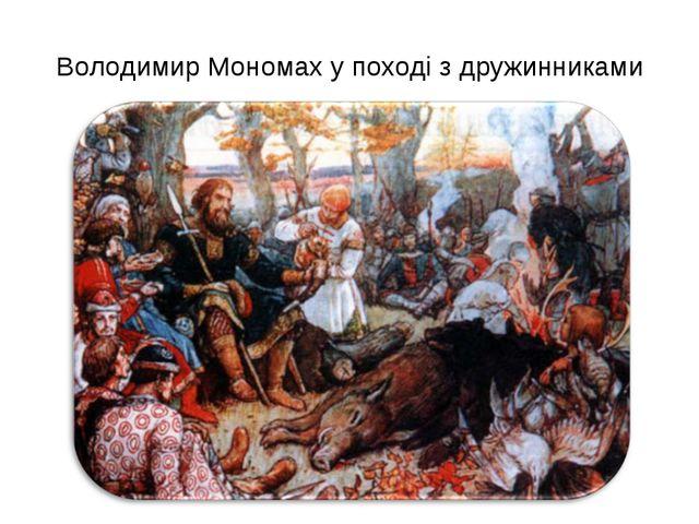Володимир Мономах у поході з дружинниками