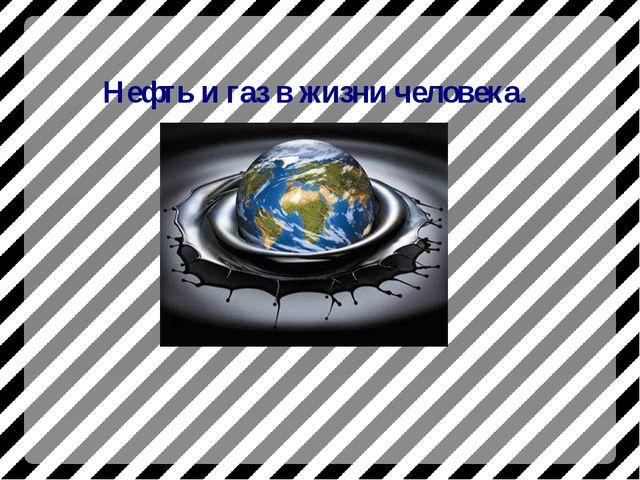 Нефть и газ в жизни человека.
