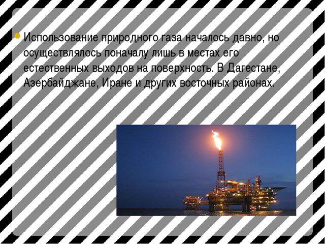 Использование природного газа началось давно, но осуществлялось поначалу лишь...