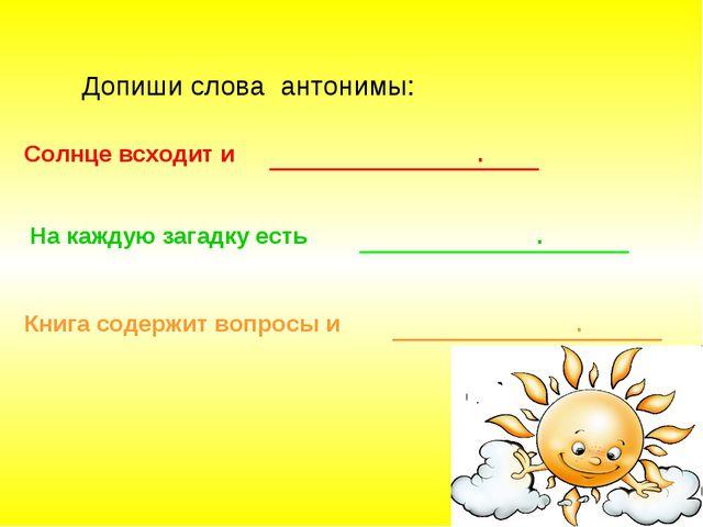 Допиши слова антонимы: Солнце всходит и . На каждую загадку есть . Книга соде...