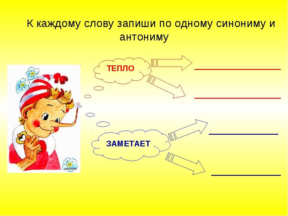 К каждому слову запиши по одному синониму и антониму ТЕПЛО ЗАМЕТАЕТ