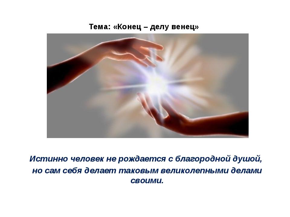 Тема: «Конец – делу венец» Истинно человек не рождается с благородной душой,...