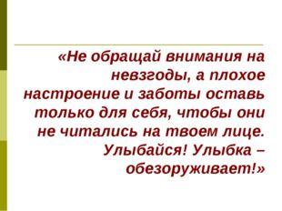 «Не обращай внимания на невзгоды, а плохое настроение и заботы оставь только