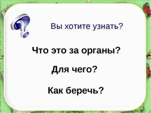 Как беречь? Что это за органы? Для чего? Вы хотите узнать? http://aida.ucoz.ru
