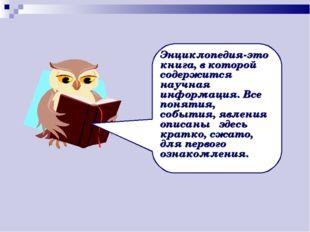 Энциклопедия-это книга, в которой содержится научная информация. Все понятия,