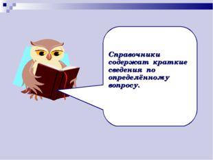 Справочники содержат краткие сведения по определённому вопросу.