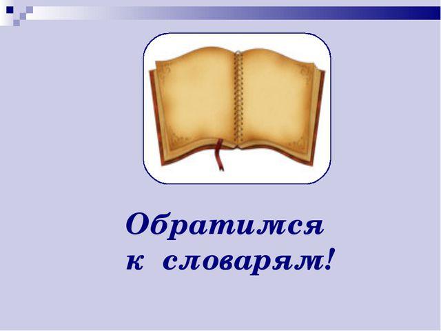 Обратимся к словарям!