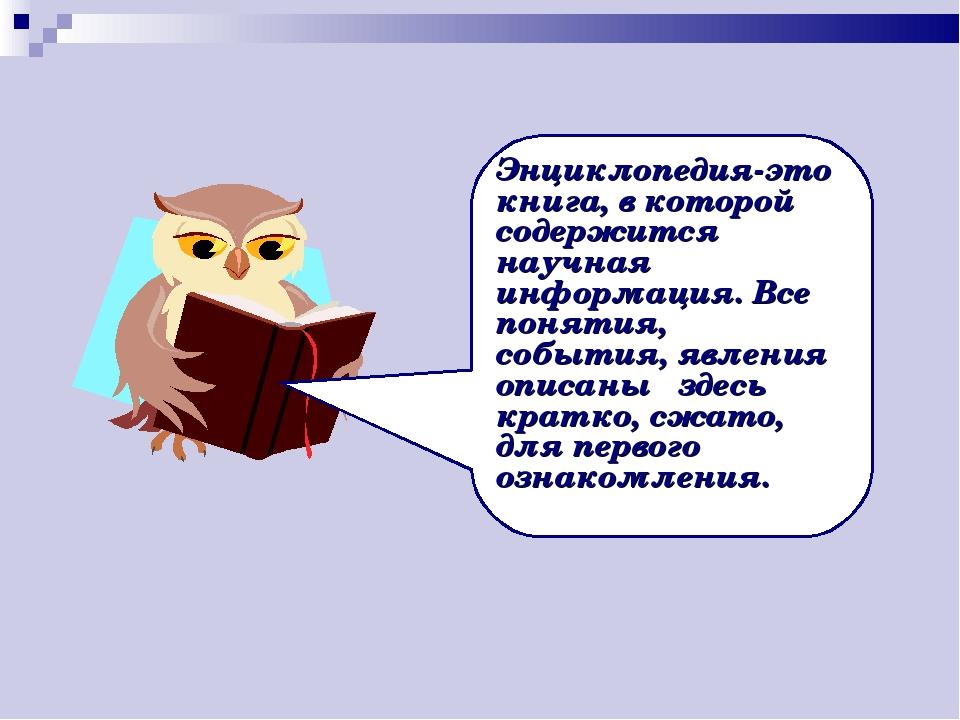Энциклопедия-это книга, в которой содержится научная информация. Все понятия,...