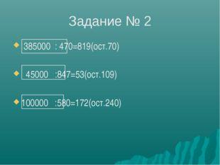 Задание № 2 385000 : 470=819(ост.70) 45000 :847=53(ост.109) 100000 :580=172(о