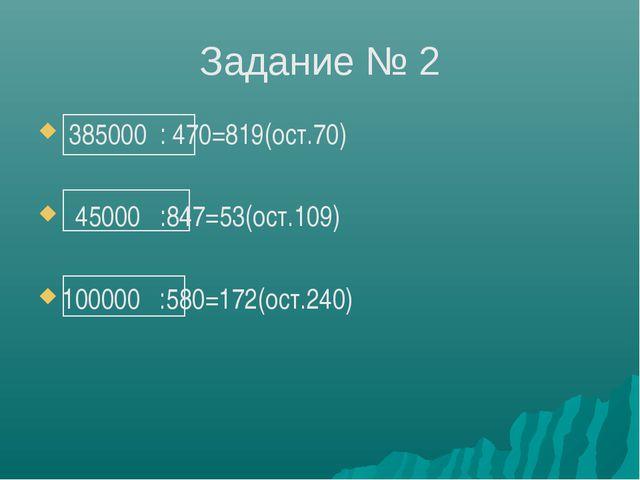 Задание № 2 385000 : 470=819(ост.70) 45000 :847=53(ост.109) 100000 :580=172(о...