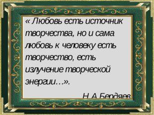 « Любовь есть источник творчества, но и сама любовь к человеку есть творчест