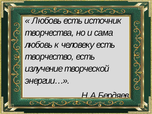 « Любовь есть источник творчества, но и сама любовь к человеку есть творчест...