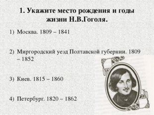 1. Укажите место рождения и годы жизни Н.В.Гоголя. Москва. 1809 – 1841 Мирго