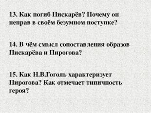 13. Как погиб Пискарёв? Почему он неправ в своём безумном поступке? 14. В чём