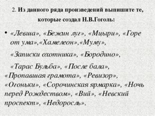 2. Из данного ряда произведений выпишите те, которые создал Н.В.Гоголь: «Лев