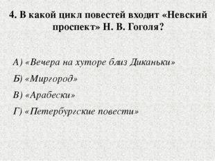 4. В какой цикл повестей входит «Невский проспект» Н. В. Гоголя? А) «Вечера н