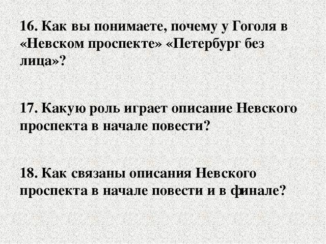 16. Как вы понимаете, почему у Гоголя в «Невском проспекте» «Петербург без ли...