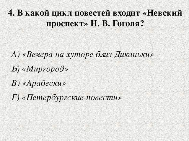 4. В какой цикл повестей входит «Невский проспект» Н. В. Гоголя? А) «Вечера н...