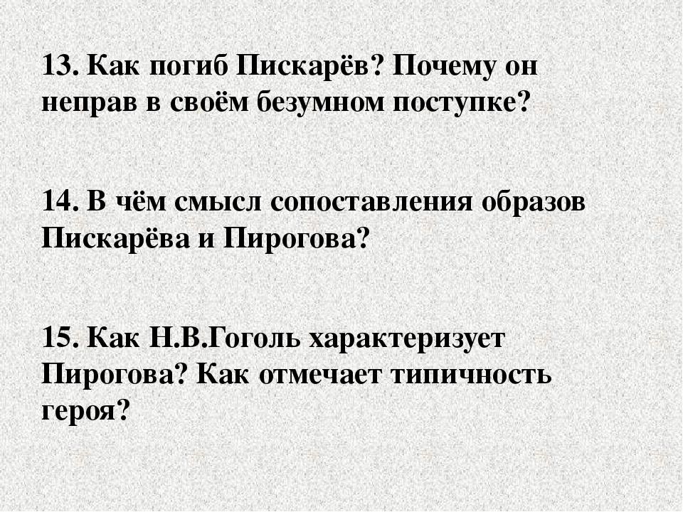 13. Как погиб Пискарёв? Почему он неправ в своём безумном поступке? 14. В чём...