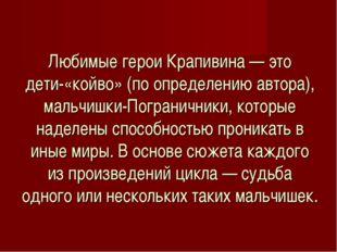 Любимые герои Крапивина — это дети-«койво» (по определению автора), мальчишки