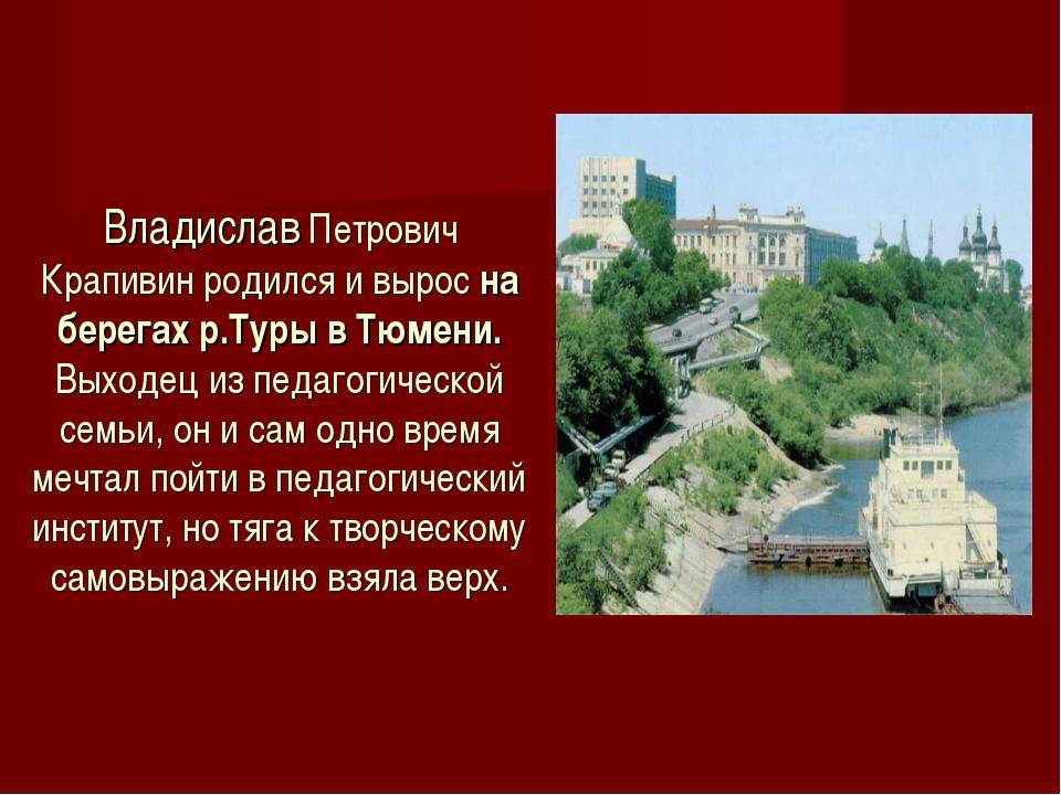 Владислав Петрович Крапивин родился и вырос на берегах р.Туры в Тюмени. Выход...