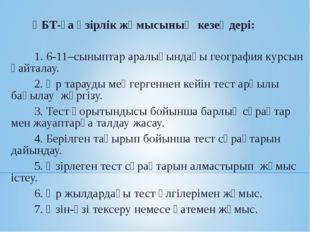 ҰБТ-ға әзірлік жұмысының кезеңдері:  1. 6-11–сыныптар аралығындағы гео