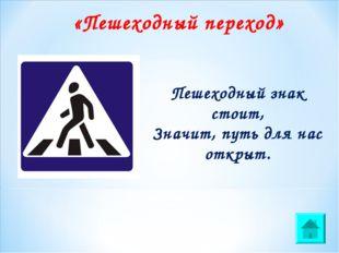 Пешеходный знак стоит, Значит, путь для нас открыт. «Пешеходный переход»