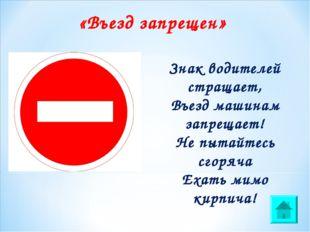 «Въезд запрещен» Знак водителей стращает, Въезд машинам запрещает! Не пытайте