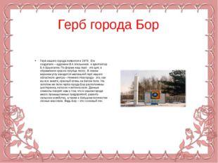 Герб города Бор Герб нашего города появился в 1979. Его создатели – художник