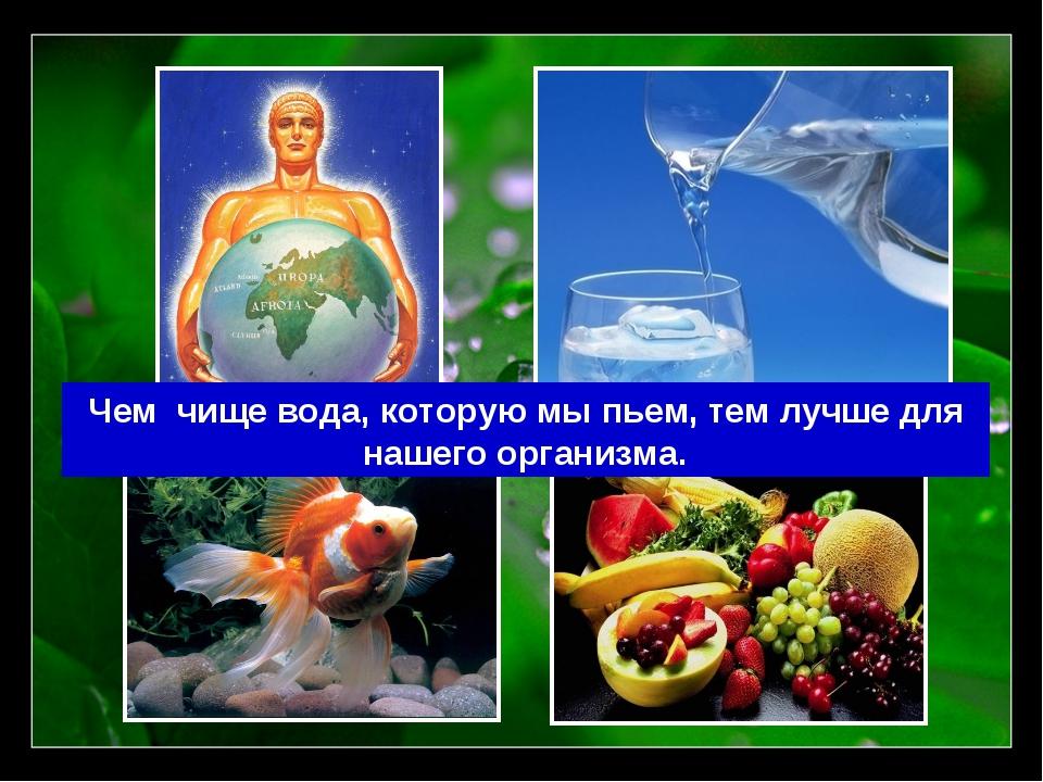 Чем чище вода, которую мы пьем, тем лучше для нашего организма.