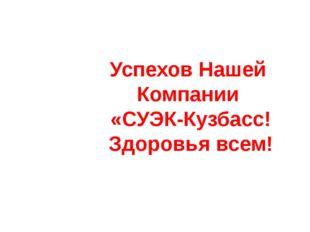 Успехов Нашей Компании «СУЭК-Кузбасс! Здоровья всем!