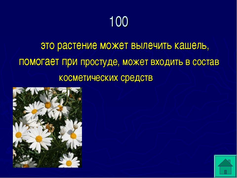 100  это растение может вылечить кашель, помогает при простуде, может входит...