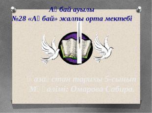 Қазақстан тарихы 5-сынып Мұғалімі: Омарова Сабира. Ақбай ауылы №28 «Ақбай» жа