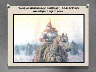Томирис патшайым шамамен б.з.б. 570-520 жылдары өмір сүрген