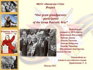 """МБОУ «Ижемская СОШ»     МБОУ «Ижемская СОШ» Project """"Our great grandparen"""