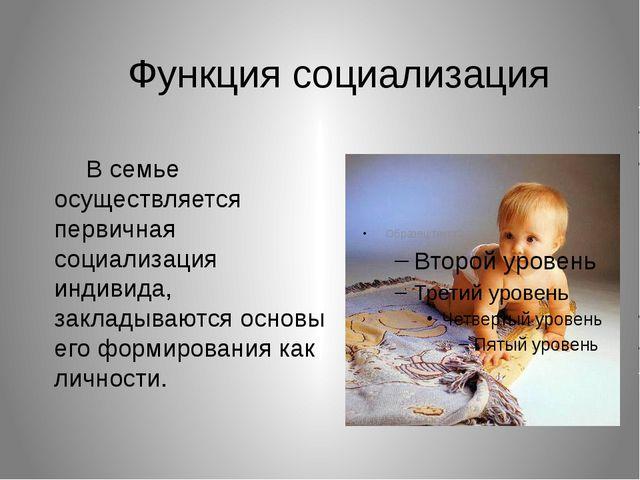 Функция социализация В семье осуществляется первичная социализация индивида...