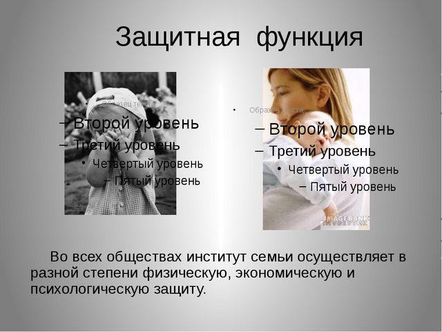 Защитнаяфункция  Во всех обществах институт семьи осуществляет...