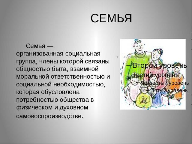 СЕМЬЯ Семья— организованнаясоциальная группа, члены которой свя...