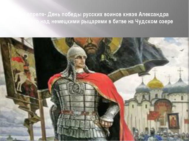 18 апреля- День победы русских воинов князя Александра Невского над немецкими...