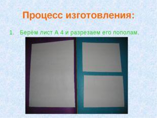 Процесс изготовления: Берём лист А 4 и разрезаем его пополам.