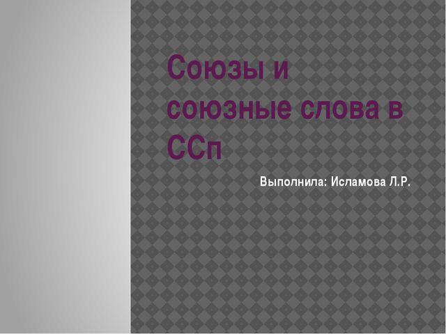 Союзы и союзные слова в ССп Выполнила: Исламова Л.Р.