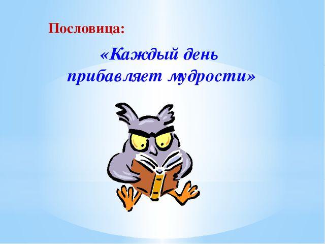 «Каждый день прибавляет мудрости» Пословица: