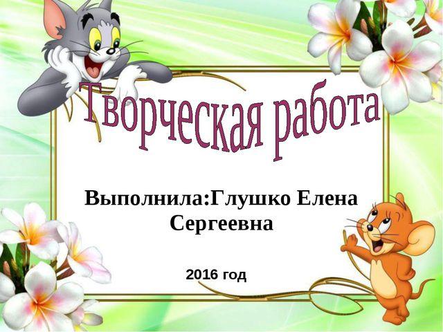 Выполнила:Глушко Елена Сергеевна 2016 год
